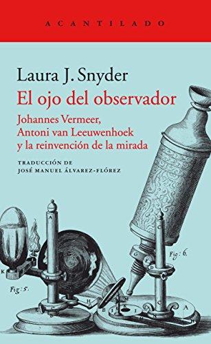 El ojo del observador: Johannes Vermeer, Antoni van Leeuwenhoek y la reinvención de la mirada: 358 (El Acantilado)