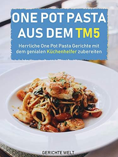 One Pot Pasta aus dem Tm5: Herrliche One Pot Pasta Gerichte mit dem genialen Küchenhelfer zubereiten