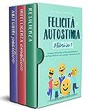 FELICITÀ E AUTOSTIMA 3 libri in 1: Sviluppare Resilienza, Intelligenza Emotiva e Abitudini Positive. Una guida per migliorare sé stessi (Benessere e Crescita Personale)