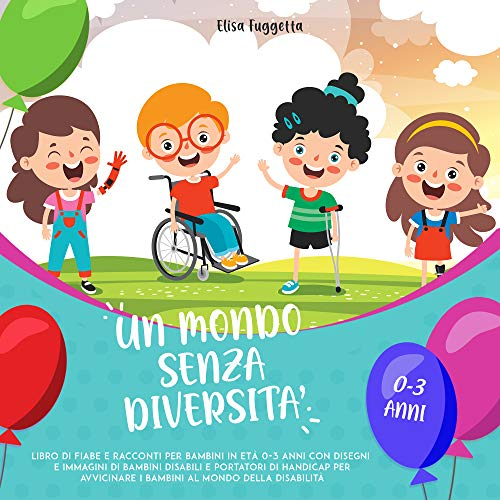 Un mondo senza diversità: Libro di fiabe e racconti per bambini in età 0 - 3 anni con disegni e immagini di bambini disabili e portatori di handicap per avvicinare i bambini al mondo della disabilità