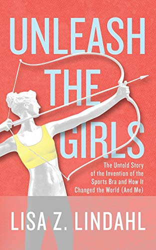 Unleash the Girls: The Untold Story of the Invention of the Sports Bra and How It Changed the World (And Me)