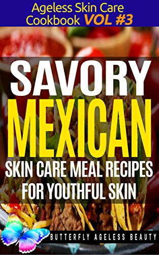51q6gyHx6oL - Savory Mexican Cook Book Skin Care Recipes For Youthful Skin: The Mexican Cookbook Anti Aging Diet (The Ageless Skin Care Cookbook Volume 3)