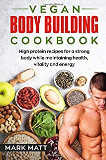 Vegan Bodybuilding Cookbook: 100 high protein recipes for a strong body while maintaining health, vitality and energy (Pla...