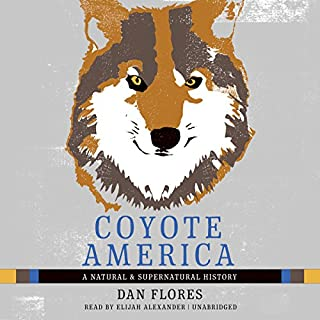 Coyote America     A Natural and Supernatural History              Written by:                                                                                                                                 Dan Flores                               Narrated by:                                                                                                                                 Elijah Alexander                      Length: 8 hrs and 51 mins     17 ratings     Overall 4.7
