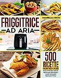 Friggitrice ad aria: 500 Ricette Italiane Facili e Sfiziose Pronte In Pochi Minuti Adatte ...