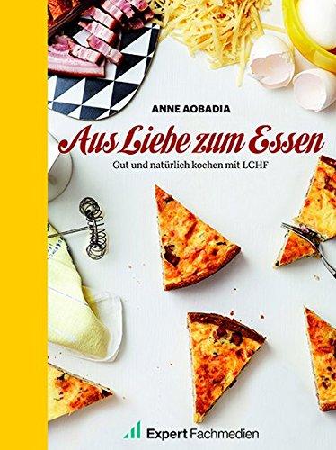 Aus Liebe zum Essen: Gut und natürlich Kochen mit LCHF