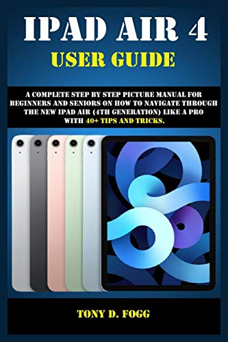 IPAD AIR 4 USER GUIDE: A Complete Step By Step picture manual For Beginners And Seniors On How To Navigate Through The New iPad (4th generation) Like A Pro with 40+ Tips And Tricks