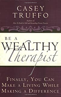 Be a Wealthy Therapist: Finally, You Can Make A Living Making A Difference