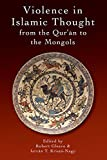 Violence in Islamic Thought from the Qurʾan to the Mongols (Legitimate and Illegitimate Violence in Islamic Thought)