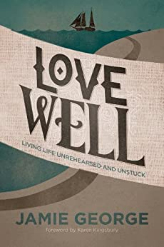 Love Well: Living Life Unrehearsed and Unstuck by [Jamie George]