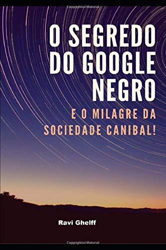 O Segredo do Google Negro: E o Milagre da Sociedade Canibal