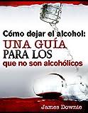 Cómo dejar el alcohol: una guía para los que no son alcohólicos (Spanish edition)