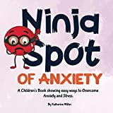 Ninja Spot of Anxiety: A Children's Book Showing Easy Ways To Overcome Anxiety and Stress (Ninja Spot Make it Stick)