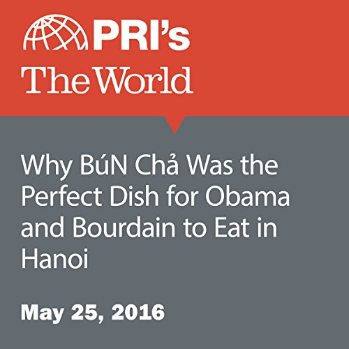 Why Bún Chả Was the Perfect Dish for Obama and Bourdain to Eat in Hanoi audiobook cover art