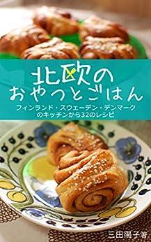 [三田 陽子]の北欧のおやつとごはん: フィンランド・スウェーデン・デンマークのキッチンから32のレシピ