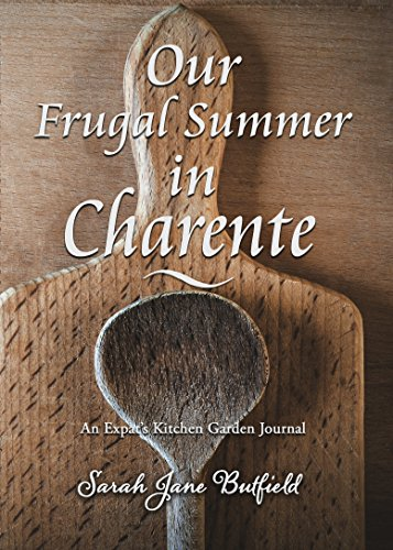 Our Frugal Summer In Charente: An Expat's Kitchen Garden Journal (Sarah Jane's Travel Memoirs Series Book 3)
