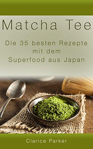 Matcha Tee: Die 35 besten Rezepte mit dem Superfood aus Japan (Matcha Tee, Matcha Rezepte)