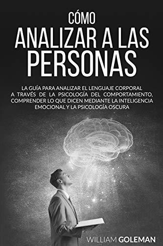 CÓMO ANALIZAR A LAS PERSONAS: La guía para analizar el lenguaje corporal a través del estudio del comportamiento, comprender lo que dicen usando inteligencia emocional y psicología oscura.