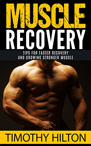 Muscle Recovery: Tips for Faster Muscle Recovery, Growing Stronger Muscle and Overcoming Muscle Soreness (Muscle Growth, Muscle Soreness, Workout, Workout Recovery, Muscle Strength) by [Timothy Hilton]
