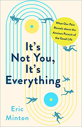 It's Not You, It's Everything: What Our Pain Reveals about the Anxious Pursuit of the Good Life