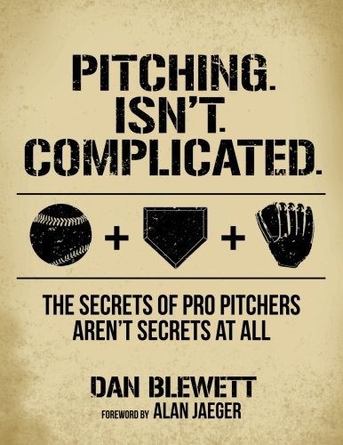 Pitching. Isn't. Complicated.: The Secrets Of Pro Pitchers Aren't Secrets At All