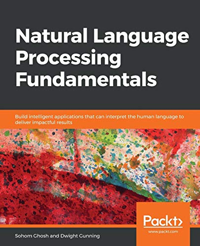 Compare Textbook Prices for Natural Language Processing Fundamentals: Build intelligent applications that can interpret the human language to deliver impactful results  ISBN 9781789954043 by Ghosh, Sohom,Gunning, Dwight