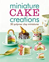 Miniature cake creations: 30 Polymer Clay Miniatures