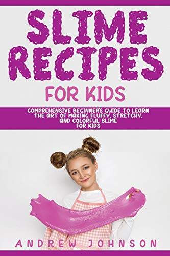 Slime Recipes For Kids: Comprehensive Beginner's Guide to learn the Art of making Fluffy, Stretchy, and Colorful Slime for Kids