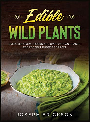 Edible Wild Plants: Over 111 Natural Foods and Over 22 Plant- Based Recipes On A Budget For 2021