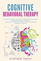 Cognitive Behavioral Therapy: The Complete Guide to Beat Anxiety, Depression, Anger, Panic Attacks and Negative Thoughts. Learn How to Improve your Mental Health and Regain Control of your Life