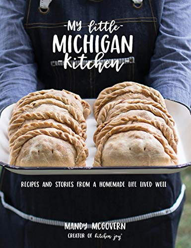 My Little Michigan Kitchen: Recipes and Stories from a Homemade Life Lived Well