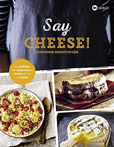 Say Cheese!: Heißhunger-Gerichte mit Käse
