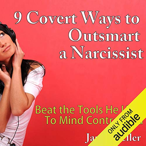 9 Covert Ways to Outsmart a Narcissist: Beat the Tools He Uses to Mind Control You