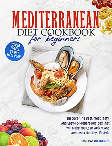 Mediterranean Diet Cookbook For Beginners: Discover The Best, Most Tasty, And Easy-To-Prepare Recipes That Will Make You Lose Weight And Achieve A Healthy Lifestyle | 21-Day Meal Plan Included
