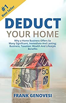Deduct Your Home: Why a Home Business Offers So Many Significant,Immediate and Lasting; Business,Taxation,Wealth and Lifestyle Benefits by [Frank Genovesi]
