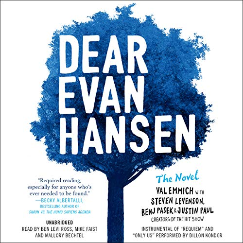 Dear Evan Hansen: The Novel                   By:                                                                                                                                 Val Emmich,                                                                                        Steven Levenson,                                                                                        Benj Pasek,                   and others                          Narrated by:                                                                                                                                 Ben Levi Ross,                                                                                        Mike Faist,                                                                                        Mallory Bechtel                      Length: 8 hrs and 8 mins     564 ratings     Overall 4.6