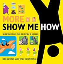 More Show Me How: Everything We Couldn't Fit in the First Book Instructions for Life from the Everyday to the Exotic