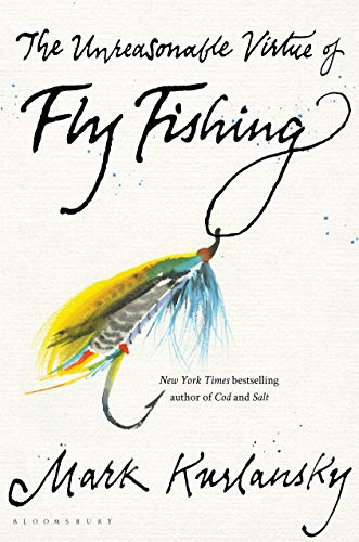 Compare Textbook Prices for The Unreasonable Virtue of Fly Fishing 1 Edition ISBN 9781635573077 by Kurlansky, Mark
