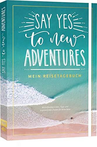 Say yes to new adventures – Mein Reisetagebuch: Mit hilfreichen Listen, Tipps und inspirierenden Zitaten für deine Reise