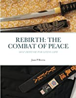 Rebirth: THE COMBAT OF PEACE: Self Defense for Living Life