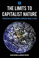 The Limits to Capitalist Nature: Theorizing and Overcoming the Imperial Mode of Living (Transforming Capitalism)