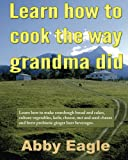 Learn how to cook the way grandma did.: Learn how to make sourdough bread and cakes, culture vegetables, kefir, cheese, nut and seed cheese and brew probiotic ginger beer beverages.