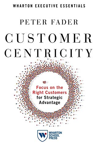 Compare Textbook Prices for Customer Centricity: Focus on the Right Customers for Strategic Advantage Wharton Executive Essentials  ISBN 9781613631027 by Fader, Peter