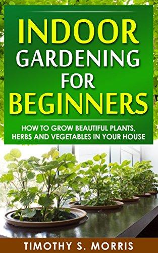 Indoor Gardening for Beginners: How to Grow Beautiful Plants, Herbs...