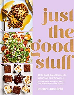 Just the Good Stuff: 100+ Guilt-Free Recipes to Satisfy All Your Cravings: A Cookbook by [Rachel Mansfield]