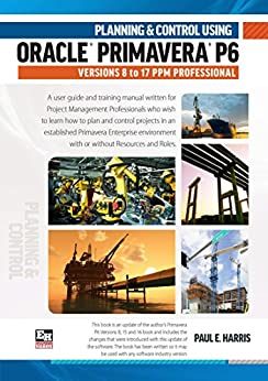 Planning and Control Using Oracle  Primavera P6 Versions 8 to 17  PPM Professional by [Paul E Harris]