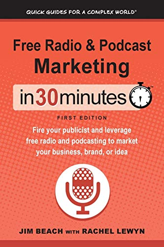 Free Radio & Podcast Marketing In 30 Minutes: Fire your publicist and leverage free radio and podcasting to market your business, brand, or idea (Quick Guides for a Complex World)