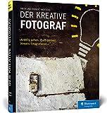 Der kreative Fotograf: Neue Impulse für außergewöhnliche Bilder: Neue Impulse. 'Anders sehen. Quer denken. Kreativ fotografieren'