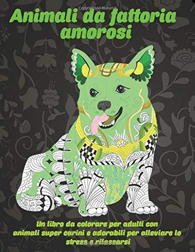 Animali da fattoria amorosi - Un libro da colorare per adulti con animali super carini e adorabili per alleviare lo stress e rilassarsi