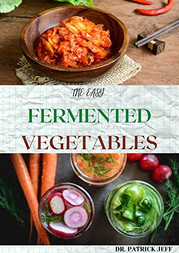 THE EASY FERMENTED VEGETABLES: Superfood Fermented Vegetables To Clean Your Gut & For Better Digestion!